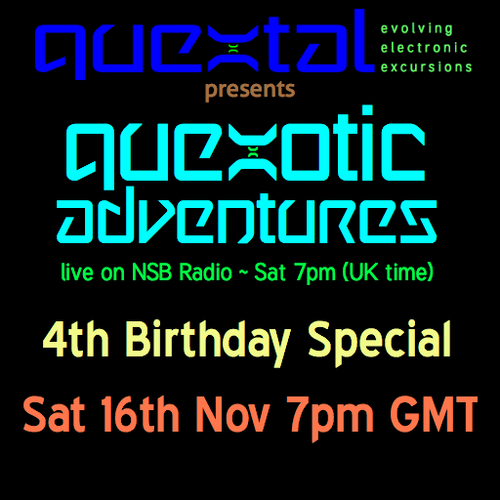 Quextal presents Quexotic Adventures live on NSB Radio Sat 7pm (UK time) 4th Birthday Special Sat 16th Nov 7pm GMT